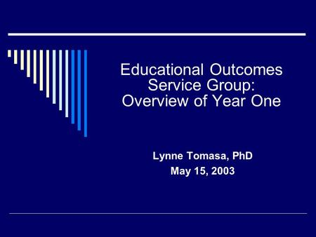 Educational Outcomes Service Group: Overview of Year One Lynne Tomasa, PhD May 15, 2003.