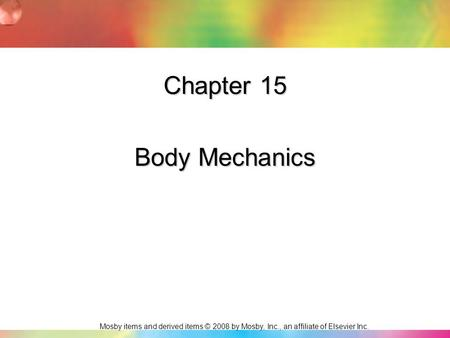 Mosby items and derived items © 2008 by Mosby, Inc., an affiliate of Elsevier Inc. Chapter 15 Body Mechanics.