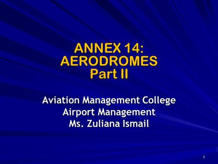 ANNEX 14: AERODROMES Part II Aviation Management College Airport Management Ms. Zuliana Ismail 1.