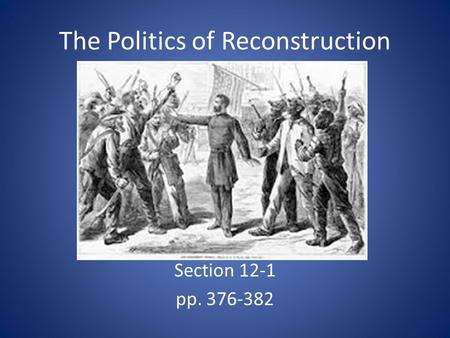The Politics of Reconstruction Section 12-1 pp. 376-382.