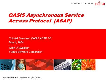 Copyright © 2004, Keith D Swenson, All Rights Reserved. OASIS Asynchronous Service Access Protocol (ASAP) Tutorial Overview, OASIS ASAP TC May 4, 2004.