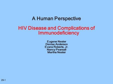 29-1 A Human Perspective HIV Disease and Complications of Immunodeficiency Eugene Nester Denise Anderson Evans Roberts, Jr. Nancy Pearsall Martha Nester.