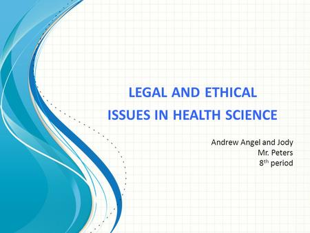 LEGAL AND ETHICAL ISSUES IN HEALTH SCIENCE Andrew Angel and Jody Mr. Peters 8 th period.