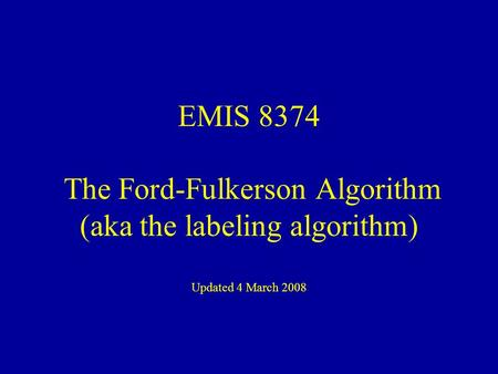 EMIS 8374 The Ford-Fulkerson Algorithm (aka the labeling algorithm) Updated 4 March 2008.