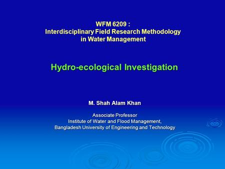 M. Shah Alam Khan Associate Professor Institute of Water and Flood Management, Bangladesh University of Engineering and Technology Hydro-ecological Investigation.