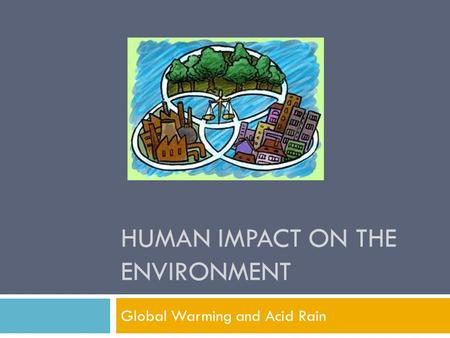 HUMAN IMPACT ON THE ENVIRONMENT Global Warming and Acid Rain.