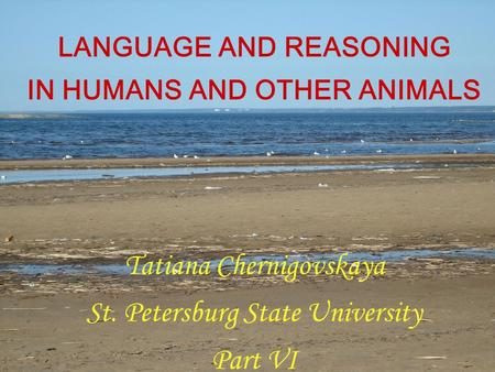 LANGUAGE AND REASONING IN HUMANS AND OTHER ANIMALS Tatiana Chernigovskaya St. Petersburg State University Part VI.