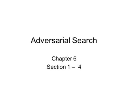 Adversarial Search Chapter 6 Section 1 – 4. Games vs. search problems Unpredictable opponent  specifying a move for every possible opponent reply Time.
