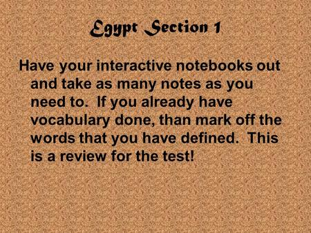 Egypt Section 1 Have your interactive notebooks out and take as many notes as you need to. If you already have vocabulary done, than mark off the words.