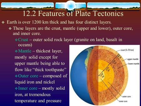 12.2 Features of Plate Tectonics  Earth is over 1200 km thick and has four distinct layers.  These layers are the crust, mantle (upper and lower), outer.