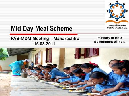 1 Mid Day Meal Scheme Ministry of HRD Government of India PAB-MDM Meeting – Maharashtra 15.03.2011.