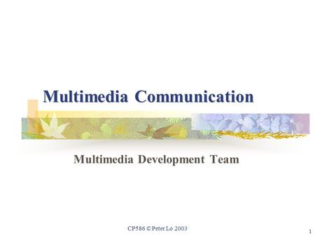 1 CP586 © Peter Lo 2003 Multimedia Communication Multimedia Development Team.