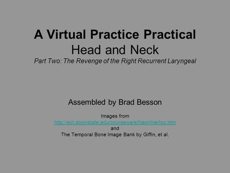 A Virtual Practice Practical Head and Neck Part Two: The Revenge of the Right Recurrent Laryngeal Assembled by Brad Besson Images from