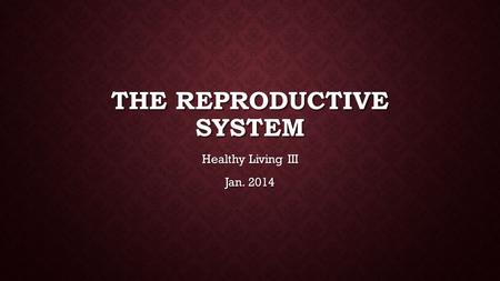 THE REPRODUCTIVE SYSTEM Healthy Living III Jan. 2014.