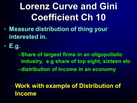 Measure distribution of thing your interested in. E.g.  Share of largest firms in an oligopolistic industry, e.g share of top eight, sixteen etc  distribution.
