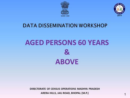 DIRECTORATE OF CENSUS OPERATIONS MADHYA PRADESH ARERA HILLS, JAIL ROAD, BHOPAL (M.P.) DATA DISSEMINATION WORKSHOP 1 AGED PERSONS 60 YEARS & ABOVE.