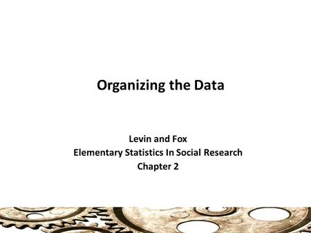 Organizing the Data Levin and Fox Elementary Statistics In Social Research Chapter 2.