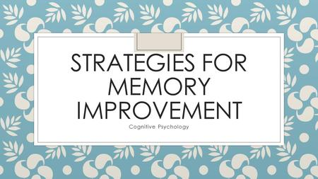 STRATEGIES FOR MEMORY IMPROVEMENT Cognitive Psychology.