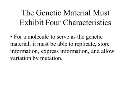 The Genetic Material Must Exhibit Four Characteristics For a molecule to serve as the genetic material, it must be able to replicate, store information,