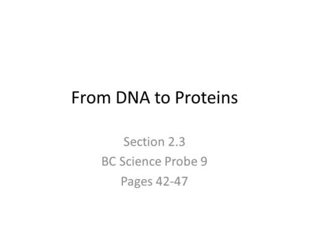 From DNA to Proteins Section 2.3 BC Science Probe 9 Pages 42-47.