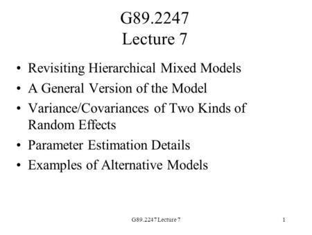 G89.2247 Lecture 71 Revisiting Hierarchical Mixed Models A General Version of the Model Variance/Covariances of Two Kinds of Random Effects Parameter Estimation.