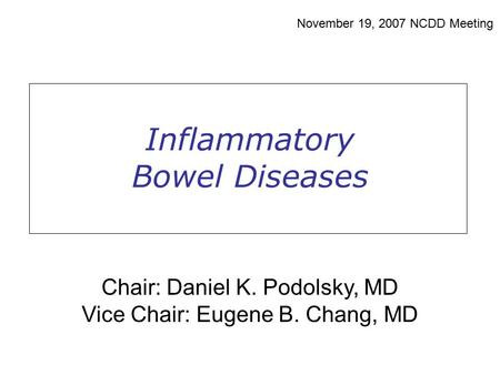 Inflammatory Bowel Diseases November 19, 2007 NCDD Meeting Chair: Daniel K. Podolsky, MD Vice Chair: Eugene B. Chang, MD.