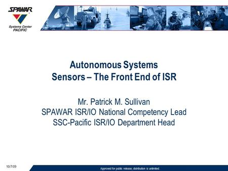 Approved for public release; distribution is unlimited. 10/7/09 Autonomous Systems Sensors – The Front End of ISR Mr. Patrick M. Sullivan SPAWAR ISR/IO.