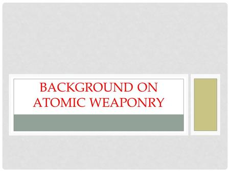 "BACKGROUND ON ATOMIC WEAPONRY. WHAT IS AN ATOM BOMB? ""A general name given to any weapon in which the explosion results from the energy released by a."