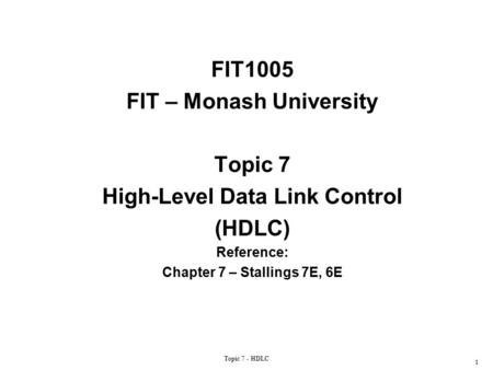 Topic 7 - HDLC 1 FIT1005 FIT – Monash University Topic 7 High-Level Data Link Control (HDLC) Reference: Chapter 7 – Stallings 7E, 6E.