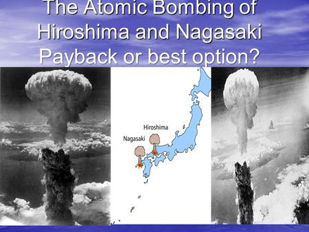 The Atomic Bombing of Hiroshima and Nagasaki Payback or best option?