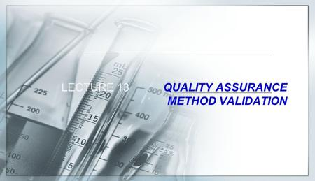 LECTURE 13 QUALITY ASSURANCE METHOD VALIDATION. QUALITY ASSURANCE A system of activities whose purpose is to provide to the producer or the user of a.
