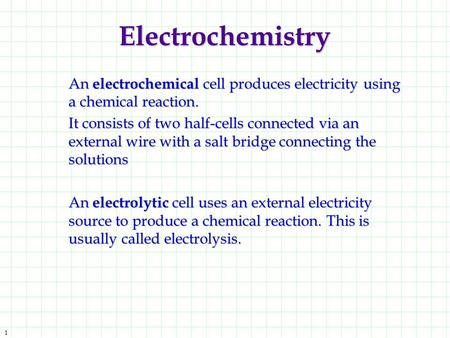 1 Electrochemistry An electrochemical cell produces electricity using a chemical reaction. It consists of two half-cells connected via an external wire.