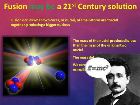 The mass of the nuclei produced is less than the mass of the original two nuclei The mass deficit is changed into energy We can calculate the energy released.