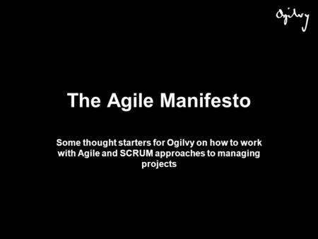 The Agile Manifesto Some thought starters for Ogilvy on how to work with Agile and SCRUM approaches to managing projects.