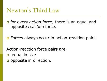 Newton ' s Third Law  for every action force, there is an equal and opposite reaction force.  Forces always occur in action-reaction pairs. Action-reaction.