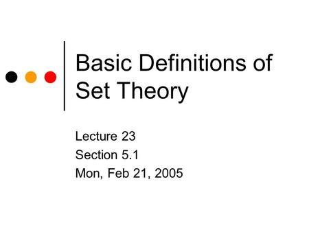 Basic Definitions of Set Theory Lecture 23 Section 5.1 Mon, Feb 21, 2005.