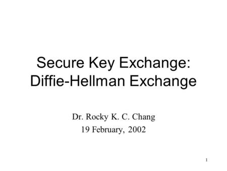 1 Secure Key Exchange: Diffie-Hellman Exchange Dr. Rocky K. C. Chang 19 February, 2002.