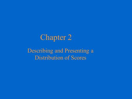 Chapter 2 Describing and Presenting a Distribution of Scores.