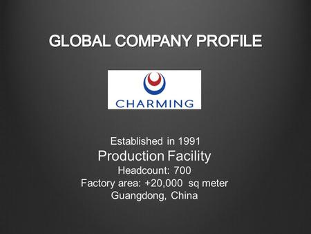 Established in 1991 Production Facility Headcount: 700 Factory area: +20,000 sq meter Guangdong, China.