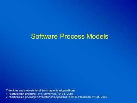 "Software Process Models The slides and the material of this chapter is adopted from: 1. ""Software Engineering"", by I. Somerville, 7th Ed., 2004. 2. ""Software."