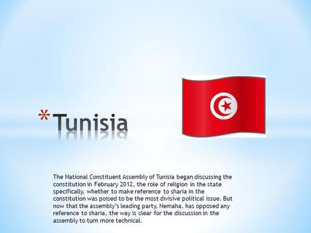 The National Constituent Assembly of Tunisia began discussing the constitution in February 2012, the role of religion in the state specifically, whether.