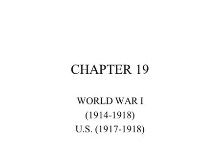 CHAPTER 19 WORLD WAR I (1914-1918) U.S. (1917-1918)