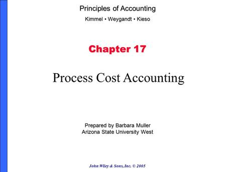 John Wiley & Sons, Inc. © 2005 Chapter 17 Process Cost Accounting Prepared by Barbara Muller Arizona State University West Principles of Accounting Kimmel.