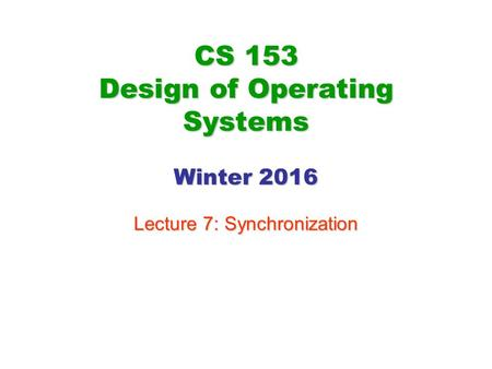 CS 153 Design of Operating Systems Winter 2016 Lecture 7: Synchronization.