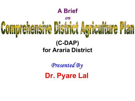 A Brief on (C-DAP) for Araria District Presented By Dr. Pyare Lal Bihar Institute of Economic Studies 103A/1, Nageshwar Colony, Boring Road, Patna-800001.