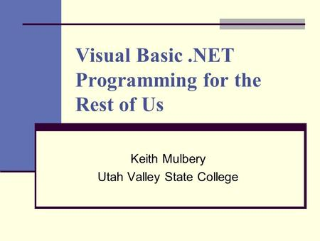 Visual Basic.NET Programming for the Rest of Us Keith Mulbery Utah Valley State College.