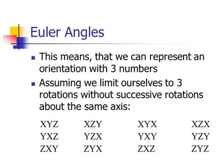 Euler Angles This means, that we can represent an orientation with 3 numbers Assuming we limit ourselves to 3 rotations without successive rotations about.