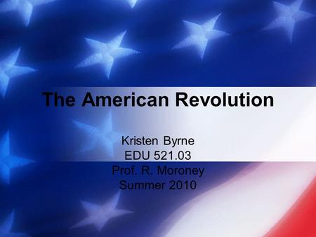 The American Revolution Kristen Byrne EDU 521.03 Prof. R. Moroney Summer 2010.