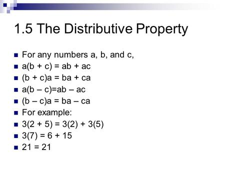 1.5 The Distributive Property For any numbers a, b, and c, a(b + c) = ab + ac (b + c)a = ba + ca a(b – c)=ab – ac (b – c)a = ba – ca For example: 3(2 +