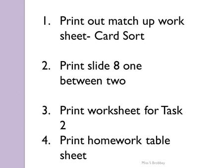 1.Print out match up work sheet- Card Sort 2.Print slide 8 one between two 3.Print worksheet for Task 2 4.Print homework table sheet Miss S Brobbey.
